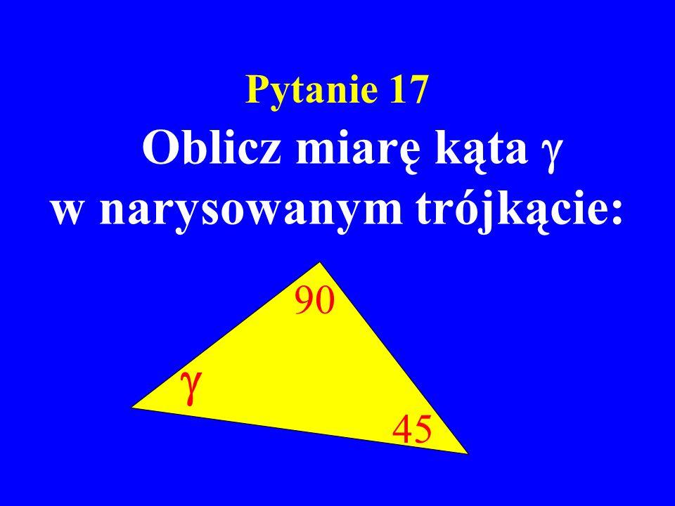 Pytanie 17 Oblicz miarę kąta w narysowanym trójkącie: 45 90