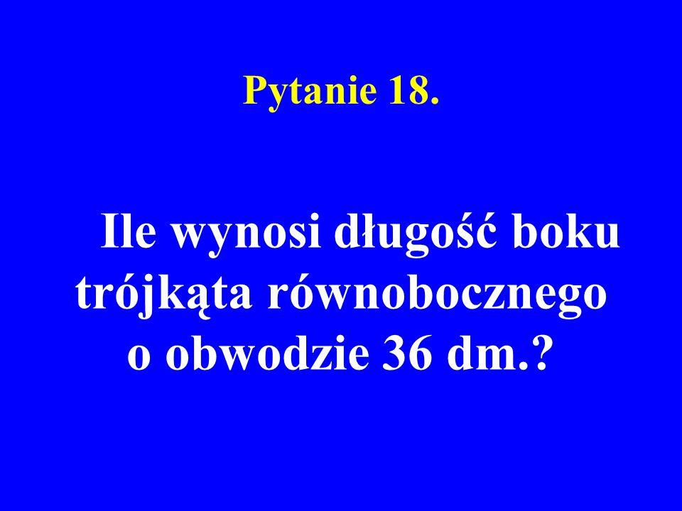 Pytanie 18. Ile wynosi długość boku trójkąta równobocznego o obwodzie 36 dm.?