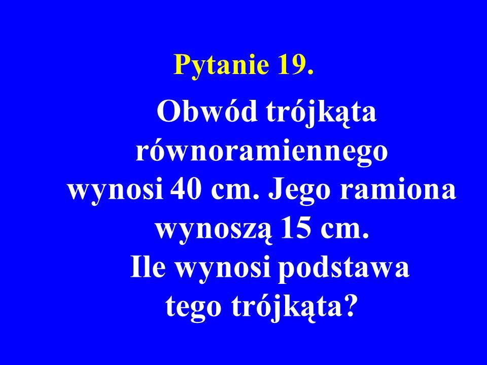 Pytanie 19. Obwód trójkąta równoramiennego wynosi 40 cm. Jego ramiona wynoszą 15 cm. Ile wynosi podstawa tego trójkąta?
