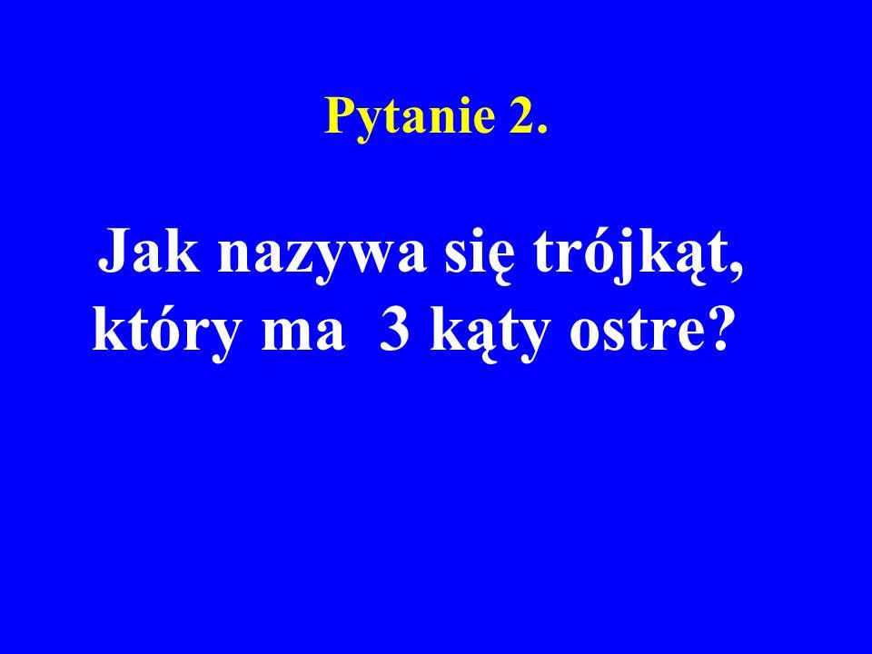 Pytanie 2. Jak nazywa się trójkąt, który ma 3 kąty ostre?
