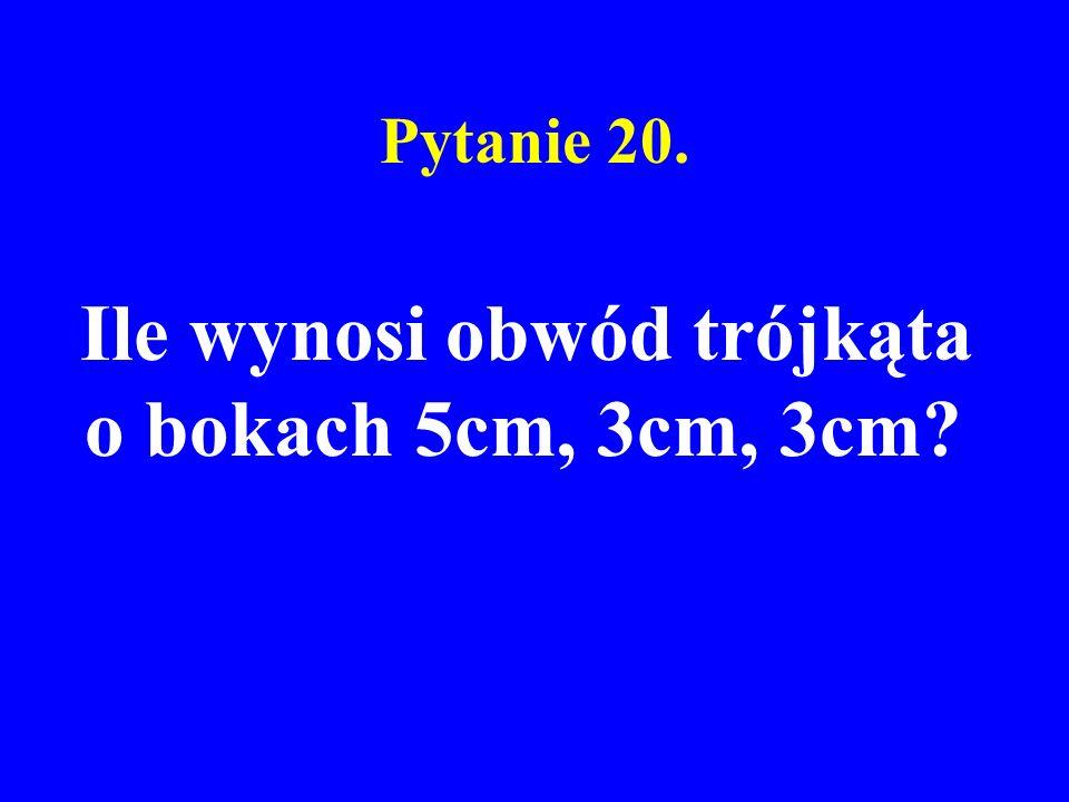 Pytanie 20. Ile wynosi obwód trójkąta o bokach 5cm, 3cm, 3cm?