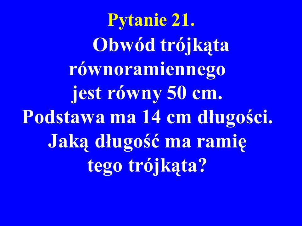 Pytanie 21. Obwód trójkąta równoramiennego jest równy 50 cm. Podstawa ma 14 cm długości. Jaką długość ma ramię tego trójkąta?