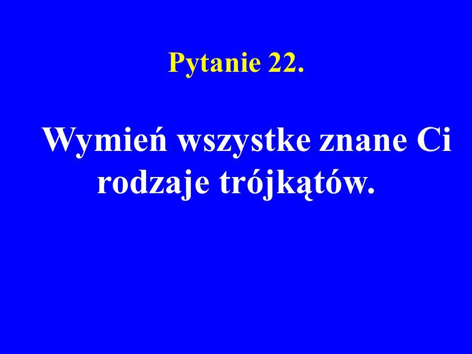 Pytanie 22. Wymień wszystke znane Ci rodzaje trójkątów.