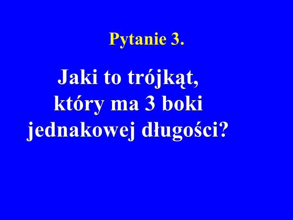 Pytanie 3. Jaki to trójkąt, który ma 3 boki jednakowej długości?