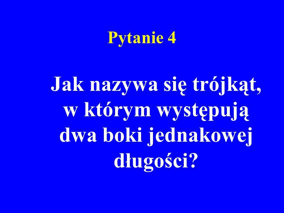 Pytanie 4 Jak nazywa się trójkąt, w którym występują dwa boki jednakowej długości?