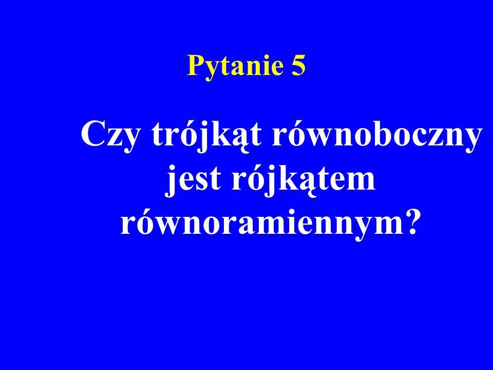Pytanie 5 Czy trójkąt równoboczny jest rójkątem równoramiennym?