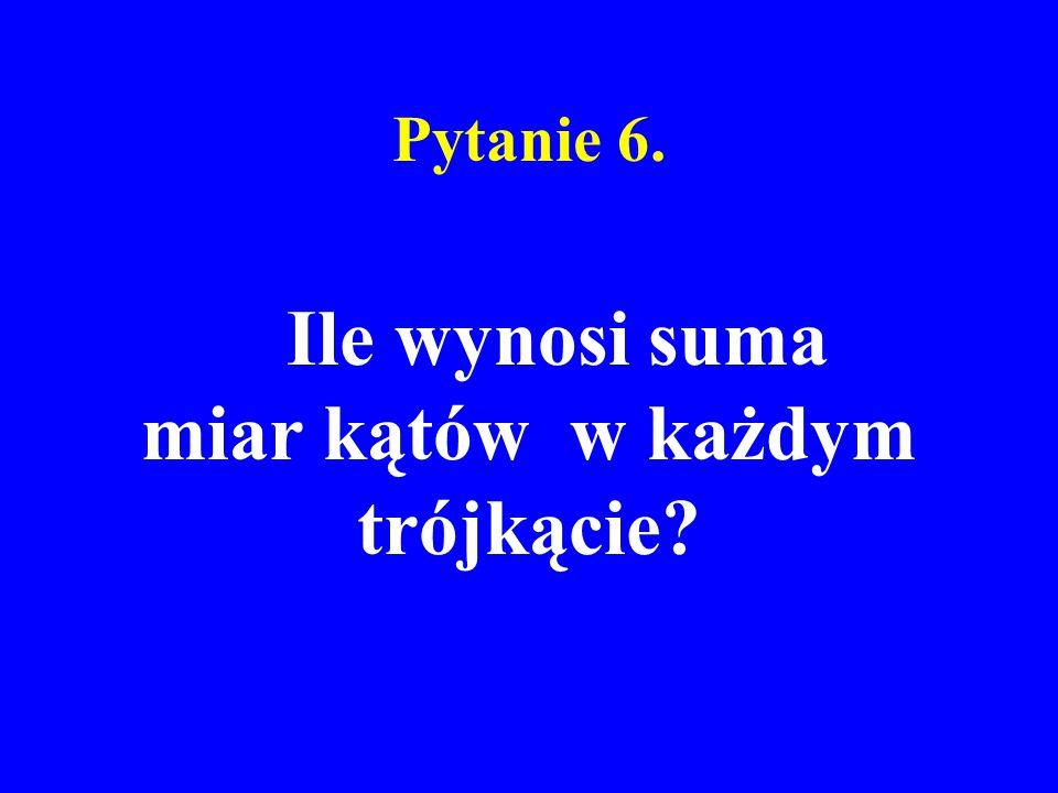 Pytanie 6. Ile wynosi suma miar kątów w każdym trójkącie?