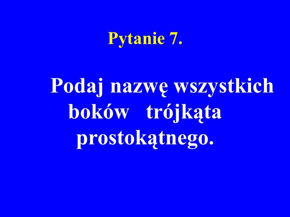 Pytanie 7. Podaj nazwę wszystkich boków trójkąta prostokątnego.