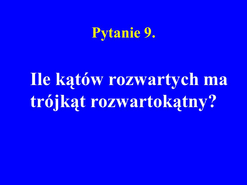 Pytanie 9. Ile kątów rozwartych ma trójkąt rozwartokątny?