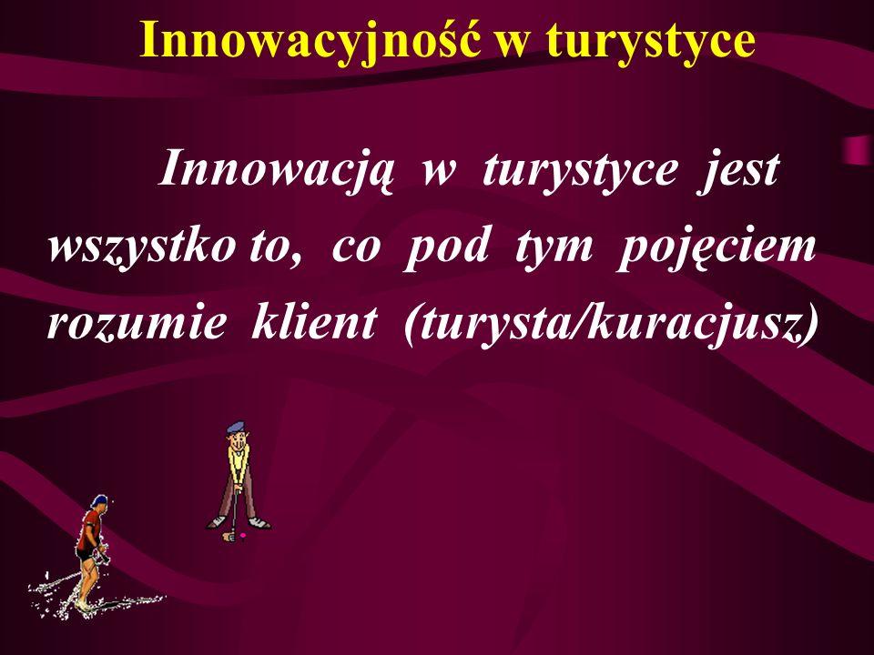 Innowacją w turystyce jest wszystko to, co pod tym pojęciem rozumie klient (turysta/kuracjusz) Innowacyjność w turystyce