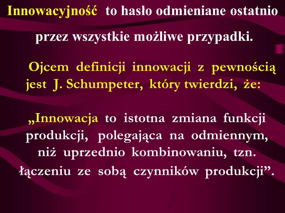 Ojcem definicji innowacji z pewnością jest J. Schumpeter, który twierdzi, że: Innowacja to istotna zmiana funkcji produkcji, polegająca na odmiennym,