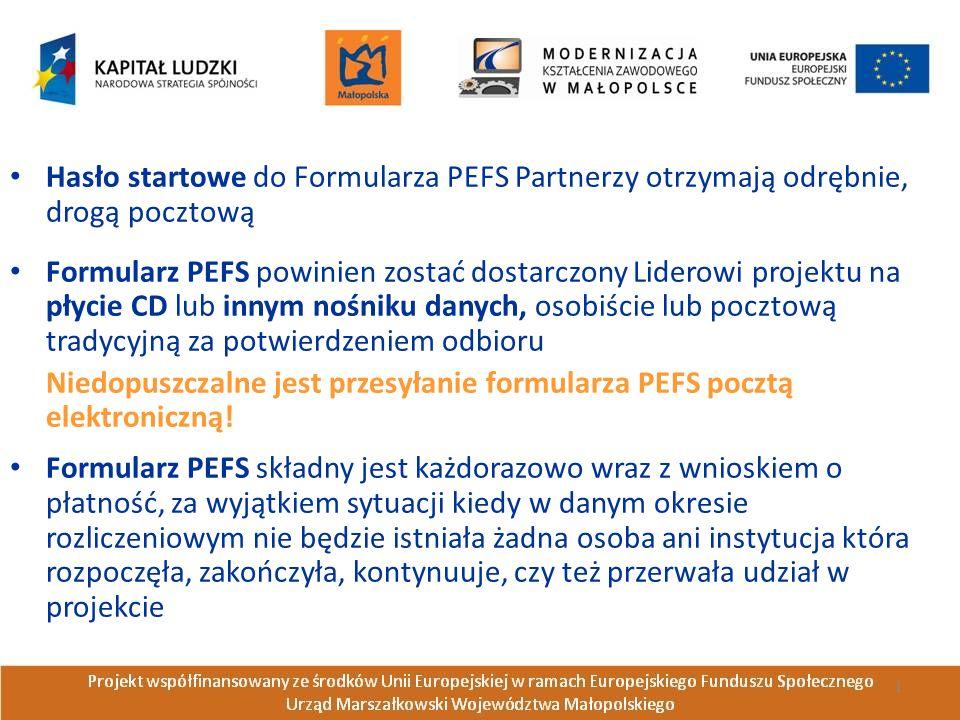 Hasło startowe do Formularza PEFS Partnerzy otrzymają odrębnie, drogą pocztową Formularz PEFS powinien zostać dostarczony Liderowi projektu na płycie CD lub innym nośniku danych, osobiście lub pocztową tradycyjną za potwierdzeniem odbioru Niedopuszczalne jest przesyłanie formularza PEFS pocztą elektroniczną.