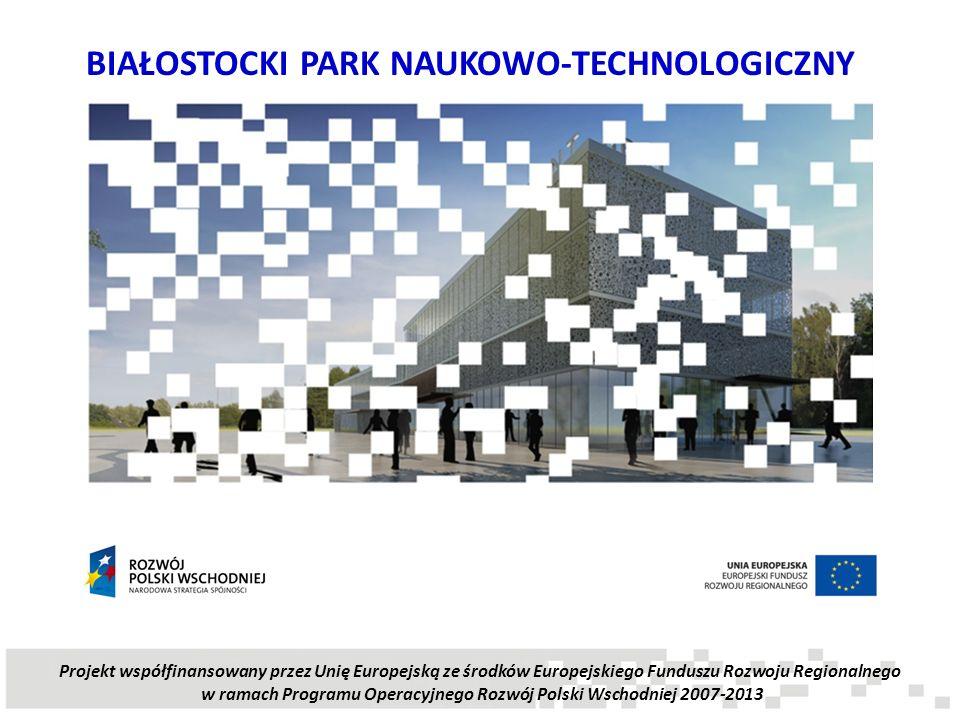 BIAŁOSTOCKI PARK NAUKOWO-TECHNOLOGICZNY Projekt współfinansowany przez Unię Europejską ze środków Europejskiego Funduszu Rozwoju Regionalnego w ramach
