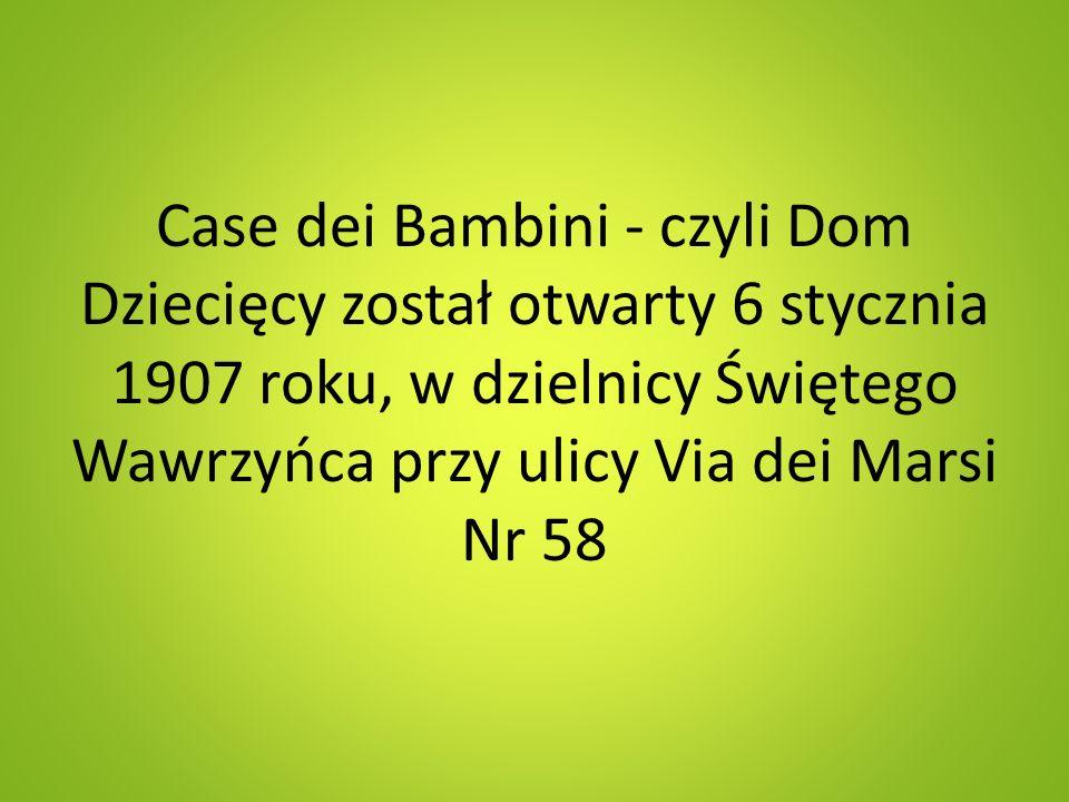 Case dei Bambini - czyli Dom Dziecięcy został otwarty 6 stycznia 1907 roku, w dzielnicy Świętego Wawrzyńca przy ulicy Via dei Marsi Nr 58