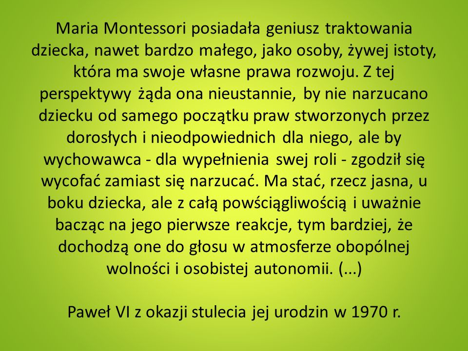 Maria Montessori posiadała geniusz traktowania dziecka, nawet bardzo małego, jako osoby, żywej istoty, która ma swoje własne prawa rozwoju. Z tej pers