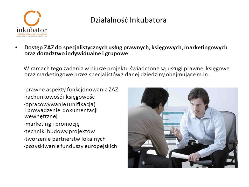 Działalność Inkubatora Dostęp ZAZ do specjalistycznych usług prawnych, księgowych, marketingowych oraz doradztwo indywidualne i grupowe W ramach tego zadania w biurze projektu świadczone są usługi prawne, księgowe oraz marketingowe przez specjalistów z danej dziedziny obejmujące m.in.