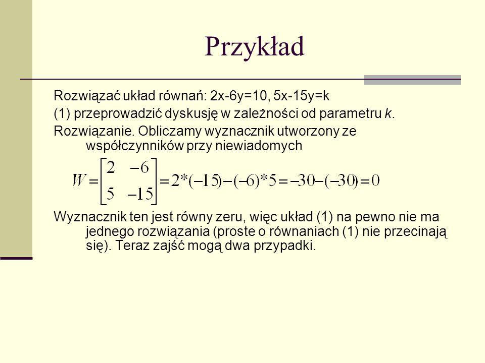 Przykład Rozwiązać układ równań: 2x-6y=10, 5x-15y=k (1) przeprowadzić dyskusję w zależności od parametru k. Rozwiązanie. Obliczamy wyznacznik utworzon