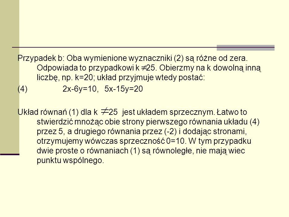 Przypadek b: Oba wymienione wyznaczniki (2) są różne od zera. Odpowiada to przypadkowi k 25. Obierzmy na k dowolną inną liczbę, np. k=20; układ przyjm