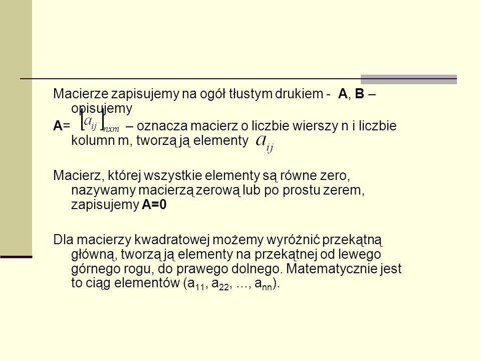 Macierze zapisujemy na ogół tłustym drukiem - A, B – opisujemy A= – oznacza macierz o liczbie wierszy n i liczbie kolumn m, tworzą ją elementy Macierz