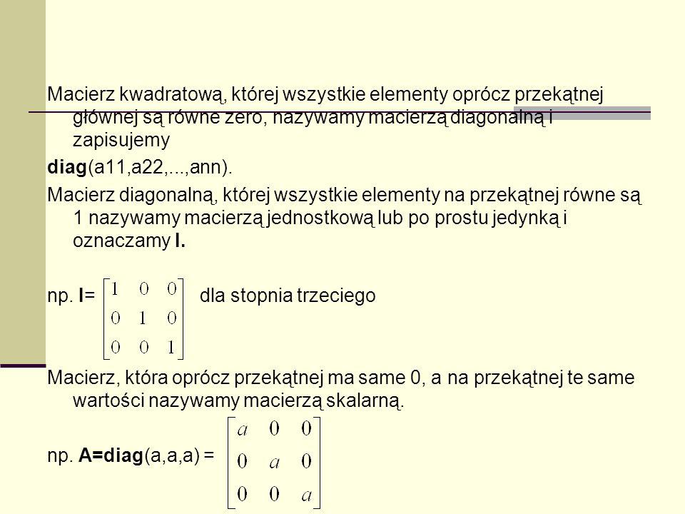 Macierz kwadratową, której wszystkie elementy oprócz przekątnej głównej są równe zero, nazywamy macierzą diagonalną i zapisujemy diag(a11,a22,...,ann)