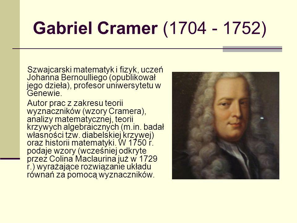Gabriel Cramer (1704 - 1752) Szwajcarski matematyk i fizyk, uczeń Johanna Bernoulliego (opublikował jego dzieła), profesor uniwersytetu w Genewie. Aut