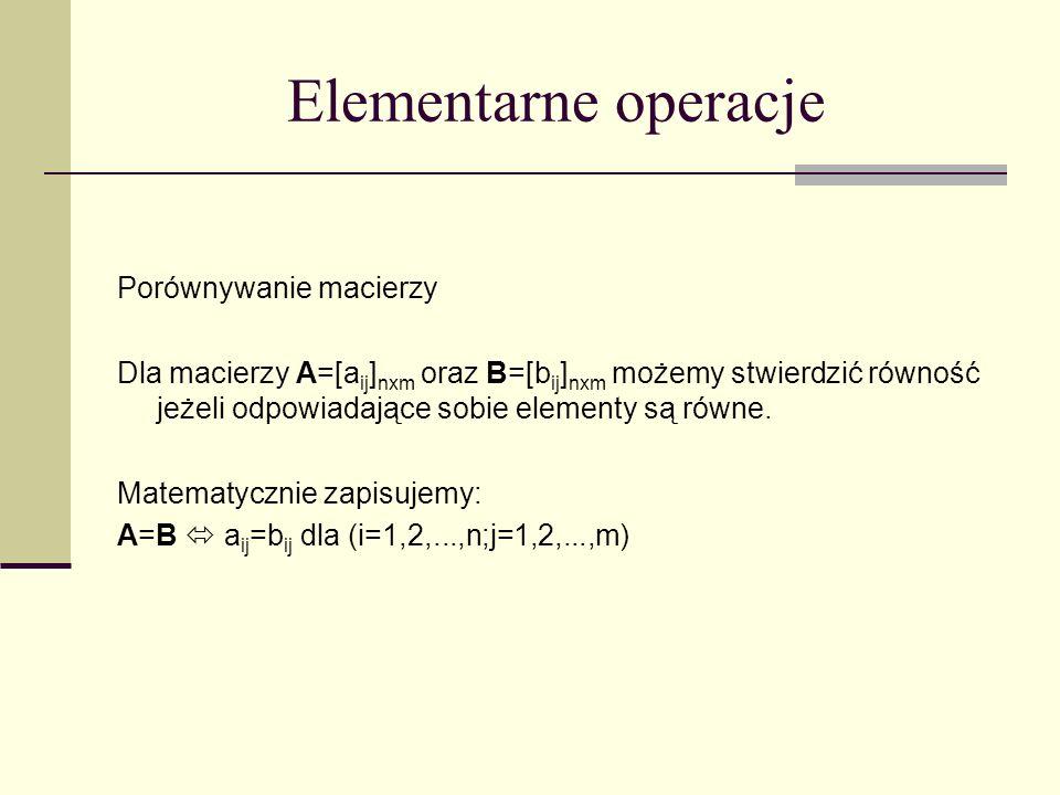 Elementarne operacje Porównywanie macierzy Dla macierzy A=[a ij ] nxm oraz B=[b ij ] nxm możemy stwierdzić równość jeżeli odpowiadające sobie elementy
