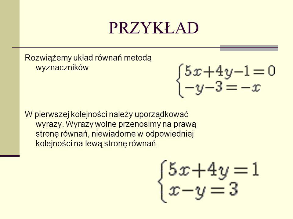 PRZYKŁAD Rozwiążemy układ równań metodą wyznaczników W pierwszej kolejności należy uporządkować wyrazy. Wyrazy wolne przenosimy na prawą stronę równań