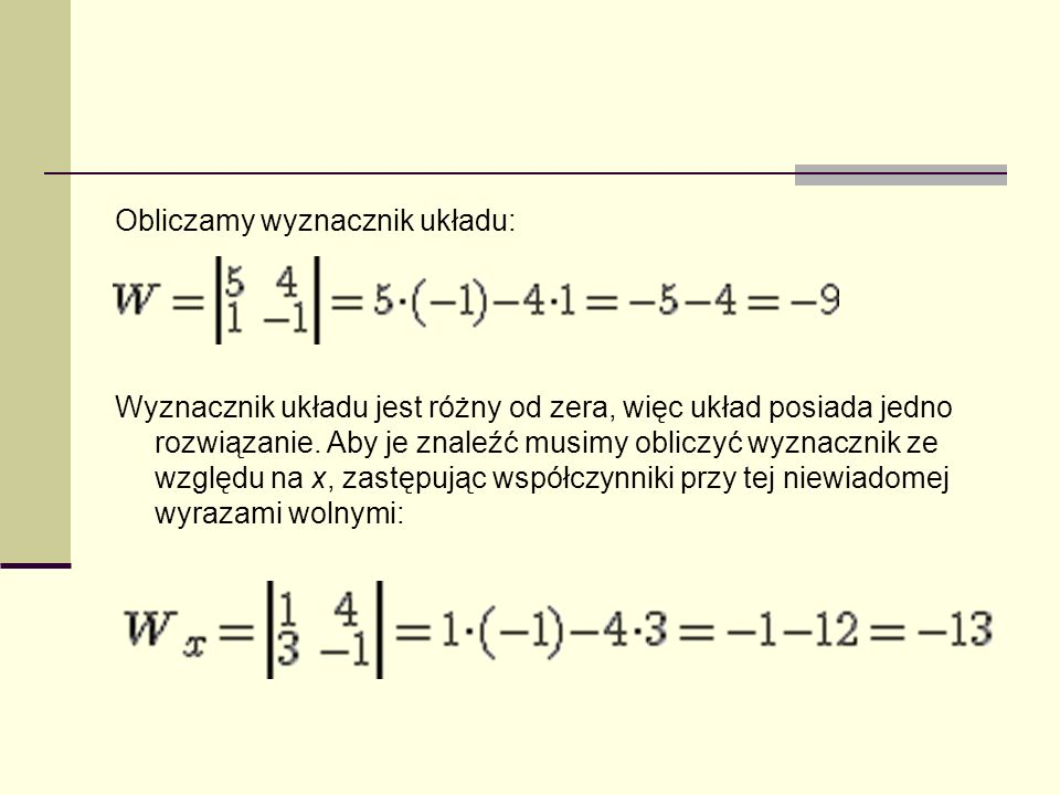 Obliczamy wyznacznik układu: Wyznacznik układu jest różny od zera, więc układ posiada jedno rozwiązanie. Aby je znaleźć musimy obliczyć wyznacznik ze