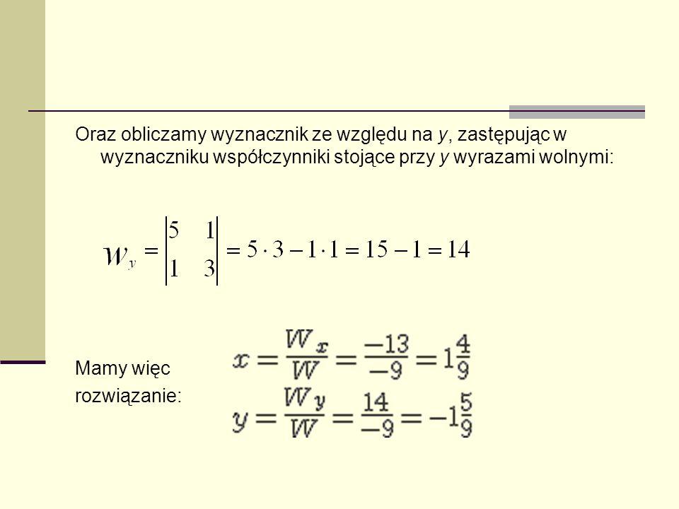 Oraz obliczamy wyznacznik ze względu na y, zastępując w wyznaczniku współczynniki stojące przy y wyrazami wolnymi: Mamy więc rozwiązanie: