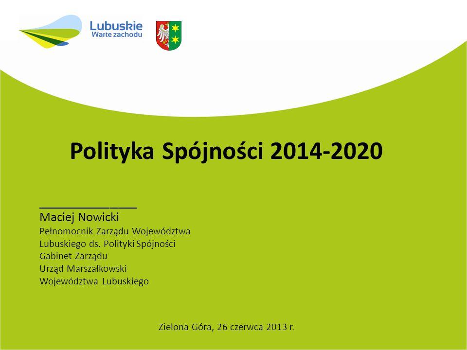 Polityka Spójności 2014-2020 Zielona Góra, 26 czerwca 2013 r. ___________ Maciej Nowicki Pełnomocnik Zarządu Województwa Lubuskiego ds. Polityki Spójn