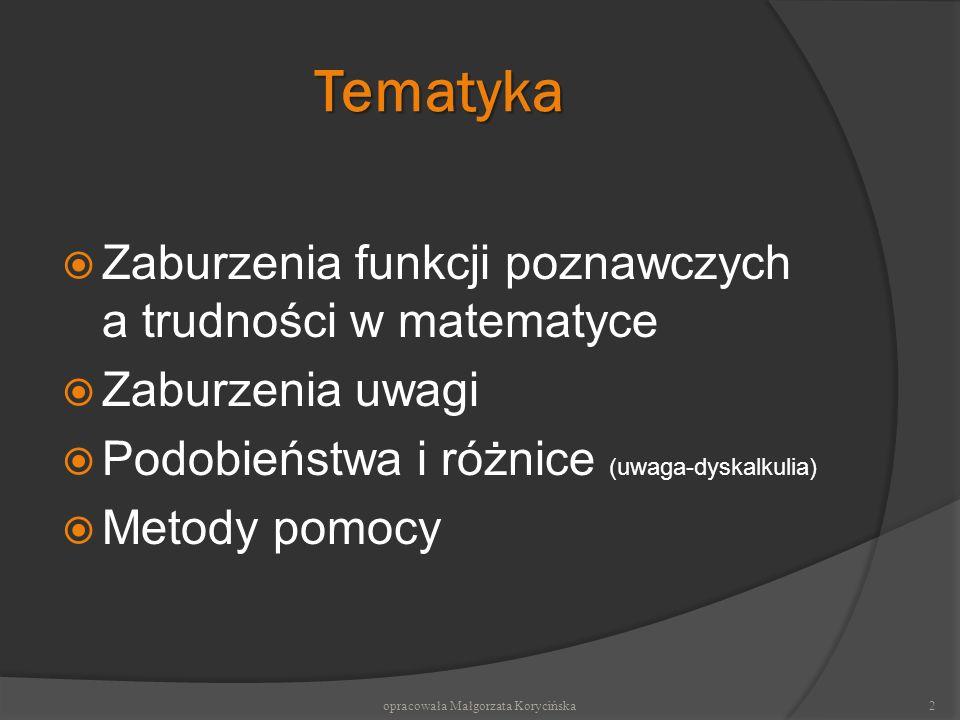 Tematyka Zaburzenia funkcji poznawczych a trudności w matematyce Zaburzenia uwagi Podobieństwa i różnice (uwaga-dyskalkulia) Metody pomocy opracowała