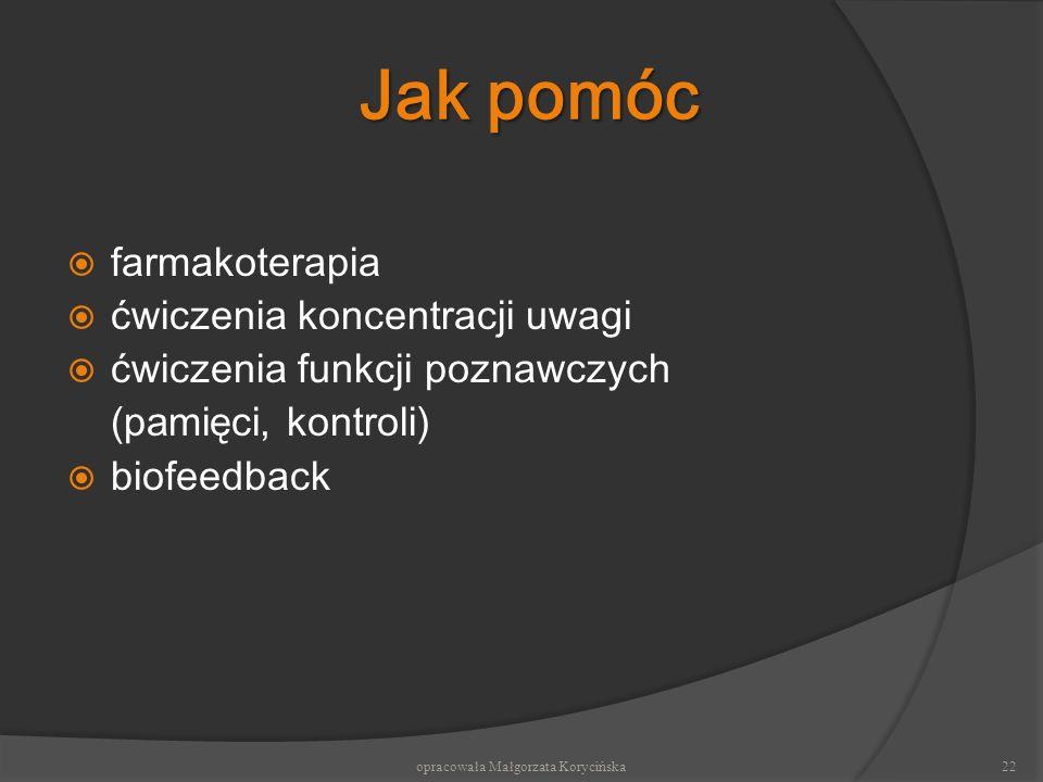 Jak pomóc f armakoterapia ć wiczenia koncentracji uwagi ć wiczenia funkcji poznawczych ( pamięci, kontroli) biofeedback 22opracowała Małgorzata Koryci