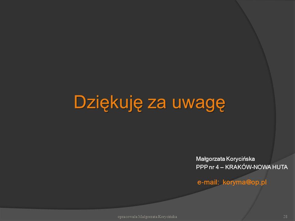 e-mail: koryma@op.pl Małgorzata Korycińska PPP nr 4 – KRAKÓW-NOWA HUTA Dziękuję za uwagę opracowała Małgorzata Korycińska28
