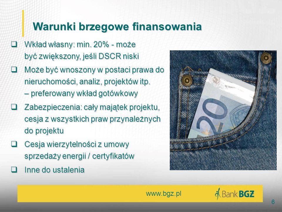 www.bgz.pl 6 Warunki brzegowe finansowania Wkład własny: min. 20% - może być zwiększony, jeśli DSCR niski Wkład własny: min. 20% - może być zwiększony