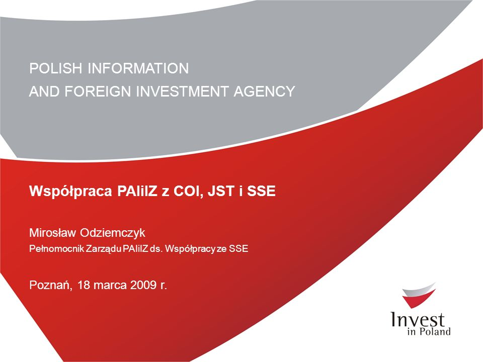 POLISH INFORMATION AND FOREIGN INVESTMENT AGENCY Współpraca PAIiIZ z COI, JST i SSE Mirosław Odziemczyk Pełnomocnik Zarządu PAIiIZ ds. Współpracy ze S