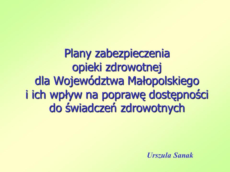 Plany zabezpieczenia opieki zdrowotnej dla Województwa Małopolskiego i ich wpływ na poprawę dostępności do świadczeń zdrowotnych Urszula Sanak