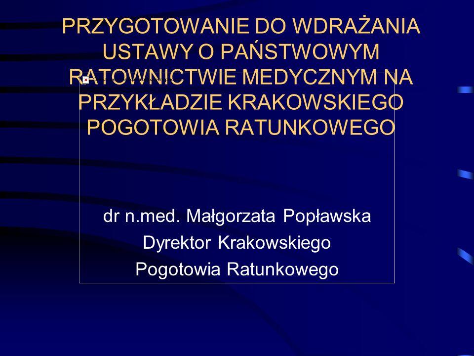 PRZYGOTOWANIE DO WDRAŻANIA USTAWY O PAŃSTWOWYM RATOWNICTWIE MEDYCZNYM NA PRZYKŁADZIE KRAKOWSKIEGO POGOTOWIA RATUNKOWEGO dr n.med. Małgorzata Popławska