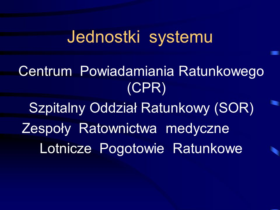 Jednostki systemu Centrum Powiadamiania Ratunkowego (CPR) Szpitalny Oddział Ratunkowy (SOR) Zespoły Ratownictwa medyczne Lotnicze Pogotowie Ratunkowe