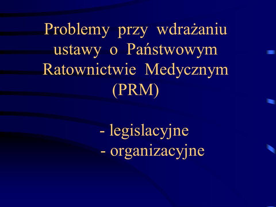 Problemy przy wdrażaniu ustawy o Państwowym Ratownictwie Medycznym (PRM) - legislacyjne - organizacyjne