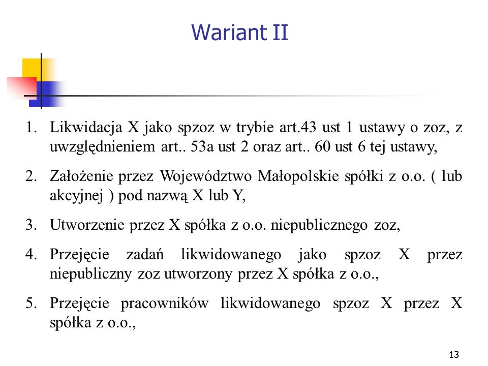 13 Wariant II 1.Likwidacja X jako spzoz w trybie art.43 ust 1 ustawy o zoz, z uwzględnieniem art.. 53a ust 2 oraz art.. 60 ust 6 tej ustawy, 2.Założen