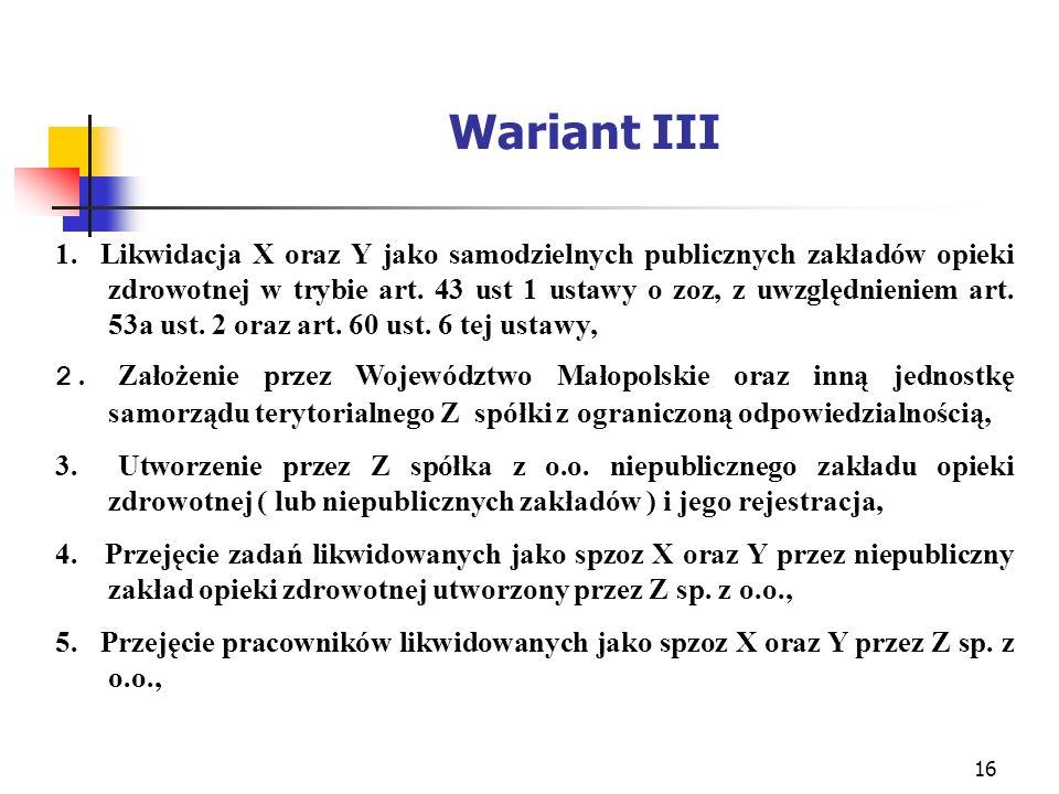 16 Wariant III 1. Likwidacja X oraz Y jako samodzielnych publicznych zakładów opieki zdrowotnej w trybie art. 43 ust 1 ustawy o zoz, z uwzględnieniem