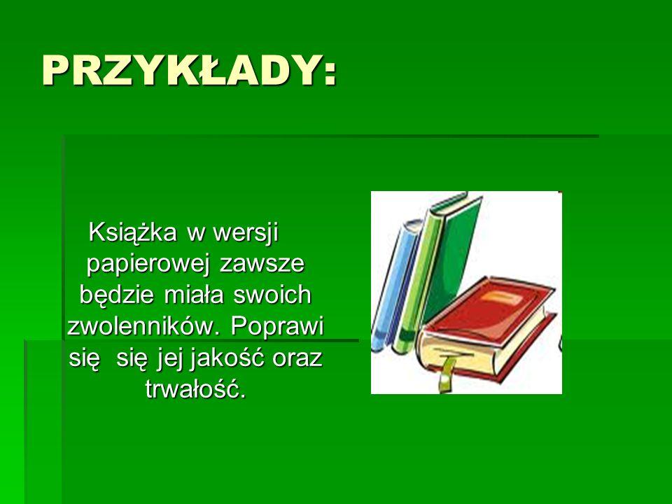 PRZYKŁADY: Książka w wersji papierowej zawsze będzie miała swoich zwolenników. Poprawi się się jej jakość oraz trwałość.