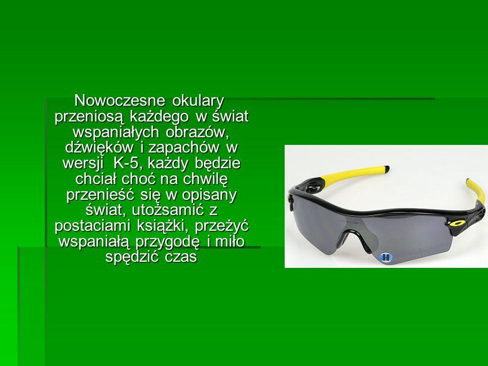 Nowoczesne okulary przeniosą każdego w świat wspaniałych obrazów, dźwięków i zapachów w wersji K-5, każdy będzie chciał choć na chwilę przenieść się w