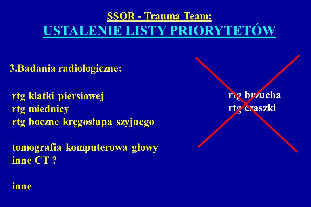 SSOR - Trauma Team: USTALENIE LISTY PRIORYTETÓW 3.Badania radiologiczne: rtg klatki piersiowej rtg miednicy rtg boczne kręgosłupa szyjnego tomografia