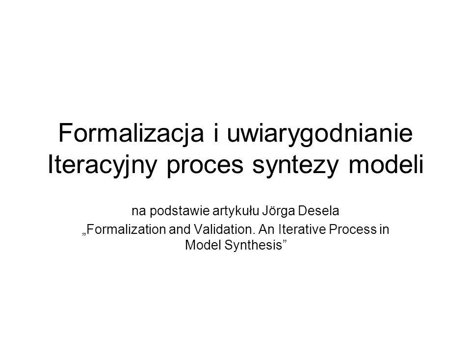 Formalizacja i uwiarygodnianie Iteracyjny proces syntezy modeli na podstawie artykułu Jörga Desela Formalization and Validation. An Iterative Process
