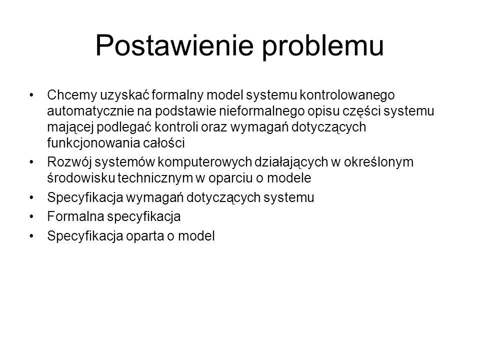 Postawienie problemu Chcemy uzyskać formalny model systemu kontrolowanego automatycznie na podstawie nieformalnego opisu części systemu mającej podleg