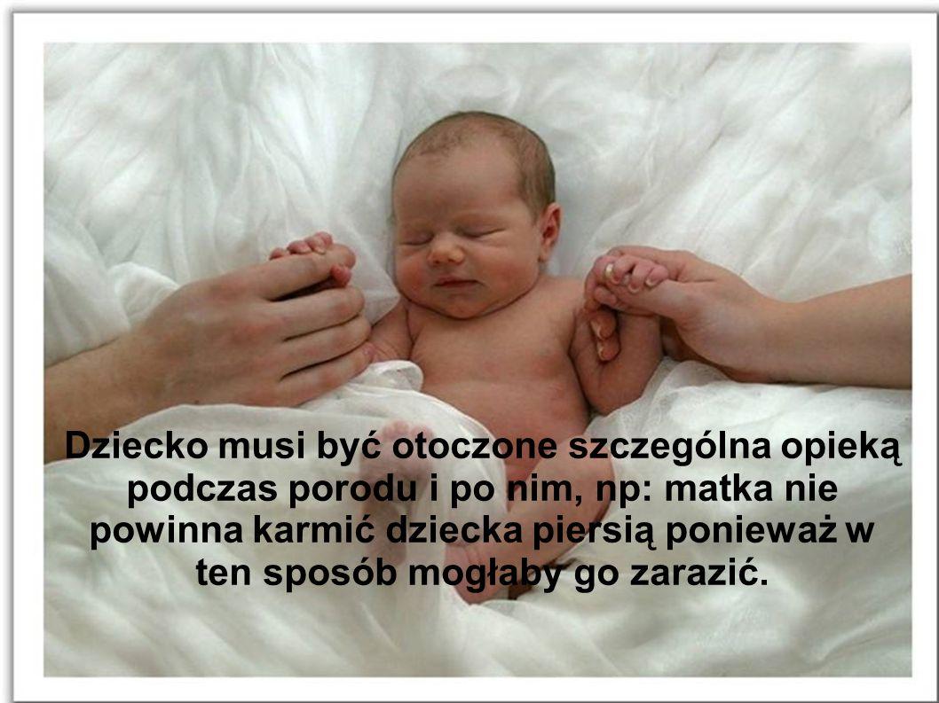Dziecko musi być otoczone szczególna opieką podczas porodu i po nim, np: matka nie powinna karmić dziecka piersią ponieważ w ten sposób mogłaby go zar