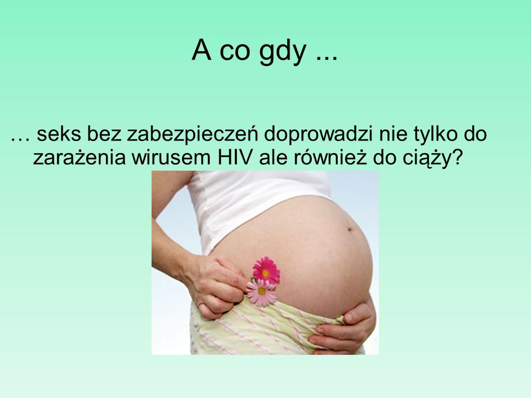 A co gdy... … seks bez zabezpieczeń doprowadzi nie tylko do zarażenia wirusem HIV ale również do ciąży?