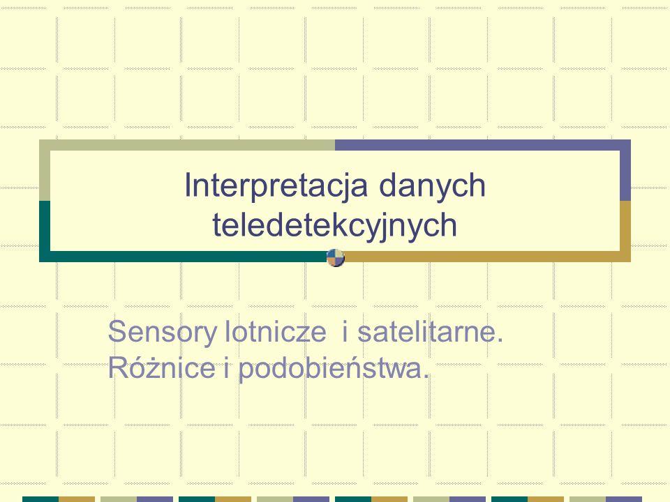 Interpretacja danych teledetekcyjnych Sensory lotnicze i satelitarne. Różnice i podobieństwa.