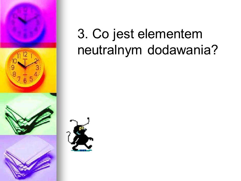 3. Co jest elementem neutralnym dodawania?